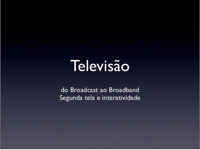 Televisão ! do Broadcast ao Broadband  Segunda tela e interatividade