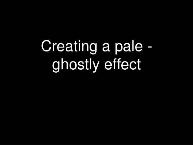 Creating a pale - ghostly effect
