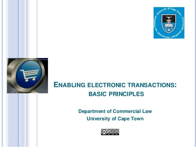 ENABLING ELECTRONIC TRANSACTIONS:         BASIC PRINCIPLES      Department of Commercial Law         University of Cape Town