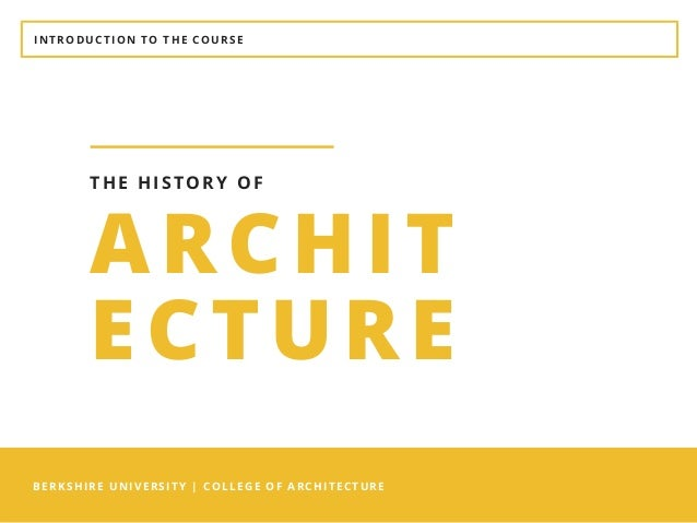 INTRODUCTION TO THE COURSE BERKSHIRE UNIVERSITY | COLLEGE OF ARCHITECTURE ARCHIT ECTURE THE HISTORY OF