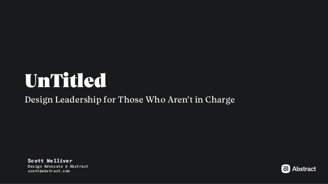 UnTitled Design Leadership for Those Who Aren't in Charge Scott Welliver Design Advocate @ Abstract scott@abstract.com