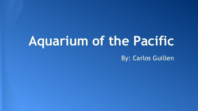Aquarium of the Pacific By: Carlos Guillen
