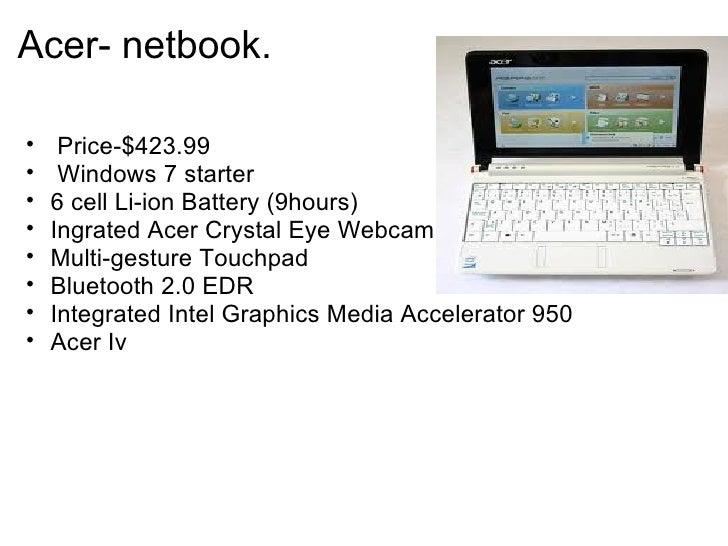 Acer- netbook. <ul><ul><li> Price-$423.99 </li></ul></ul><ul><ul><li> Windows 7 starter </li></ul></ul><ul><ul><li>6 ce...