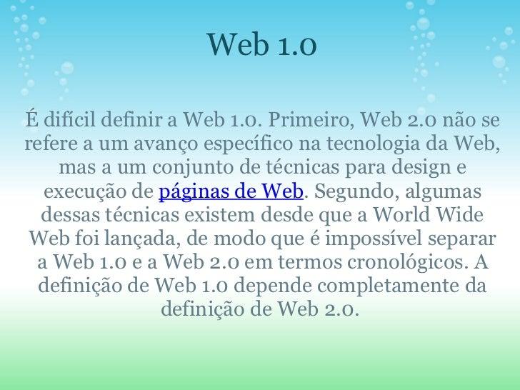 Web 1.0   É difícil definir a Web 1.0. Primeiro, Web 2.0 não se refere a um avanço específico na tecnologia da Web, mas a...