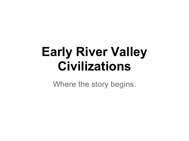 Early River Valley  Civilizations Where the story begins.