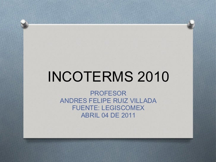 INCOTERMS 2010        PROFESOR ANDRES FELIPE RUIZ VILLADA    FUENTE: LEGISCOMEX      ABRIL 04 DE 2011