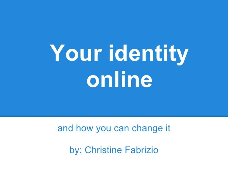 Your identity   onlineand how you can change it  by: Christine Fabrizio