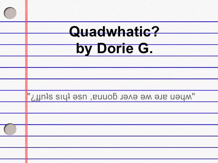 """Quadwhatic?            by Dorie G.   """"¿ɟɟnʇs sıɥʇ ǝsn ,ɐuuoƃ ɹǝʌǝ ǝʍ ǝɹɐ uǝɥʍ"""""""