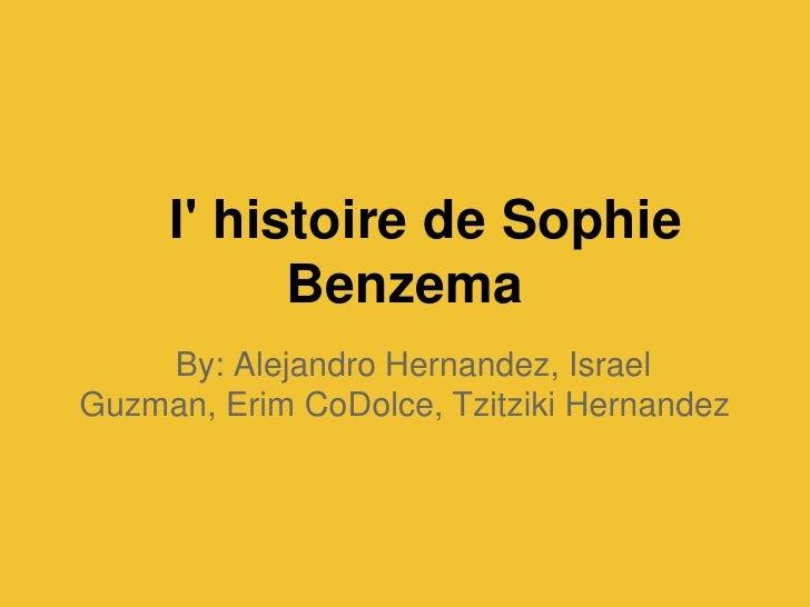 I histoire de Sophie           Benzema    By: Alejandro Hernandez, IsraelGuzman, Erim CoDolce, Tzitziki Hernandez