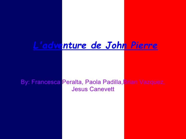 Ladventure de John PierreBy: Francesca Peralta, Paola Padilla,Brian Vazquez,                 Jesus Canevett