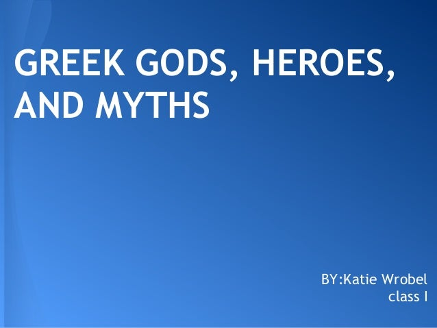GREEK GODS, HEROES,AND MYTHS               BY:Katie Wrobel                         class I