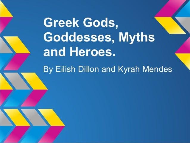 Greek Gods,Goddesses, Mythsand Heroes.By Eilish Dillon and Kyrah Mendes