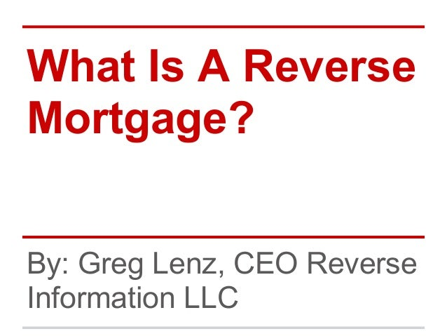 What Is A ReverseMortgage?By: Greg Lenz, CEO ReverseInformation LLC