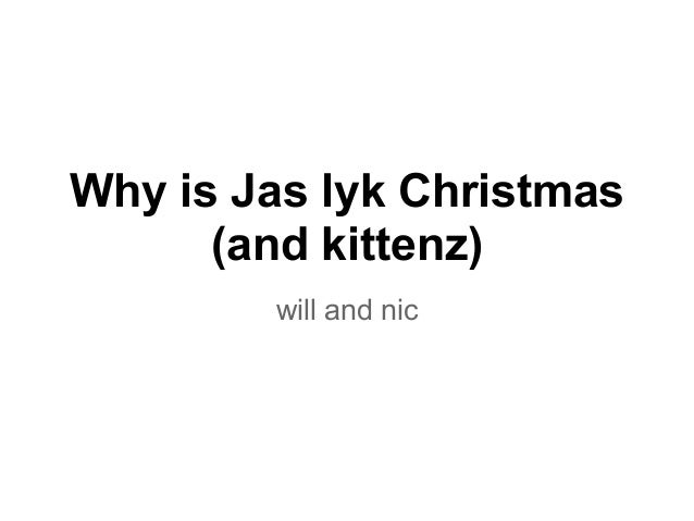 Why is Jas lyk Christmas      (and kittenz)        will and nic