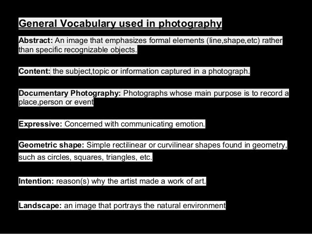 General Vocabulary used in photography Abstract: An image that emphasizes formal elements (line,shape,etc) rather than spe...