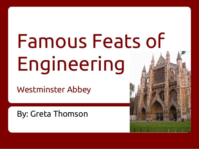Famous Feats of Engineering Westminster Abbey By: Greta Thomson