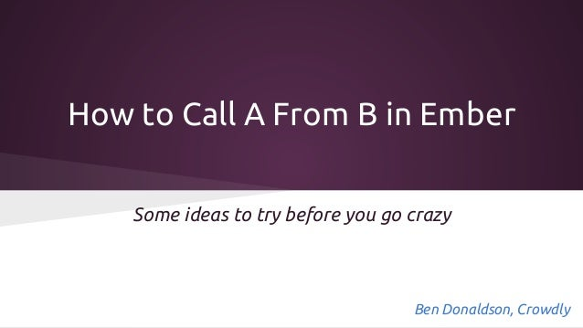 How to Call A From B in Ember Some ideas to try before you go crazy  Ben Donaldson, Crowdly