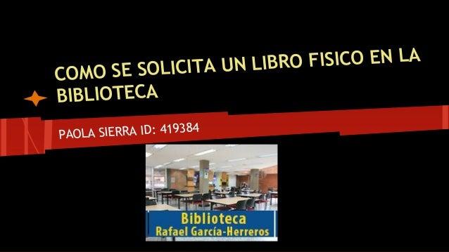 COMO SE SOLICITA UN LIBRO FISICO EN LA  BIBLIOTECA  PAOLA SIERRA ID: 419384