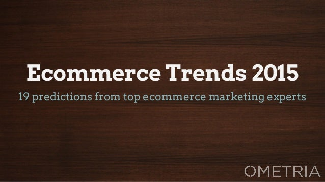 Ecommerce Trends 2015  19 predictions from top ecommerce marketing experts