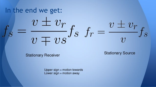 In the end we get: Stationary Source Stationary Receiver Upper sign = motion towards Lower sign = motion away