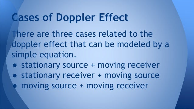 There are three cases related to the doppler effect that can be modeled by a simple equation. ● stationary source + moving...