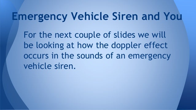 For the next couple of slides we will be looking at how the doppler effect occurs in the sounds of an emergency vehicle si...