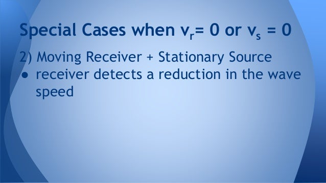 2) Moving Receiver + Stationary Source ● receiver detects a reduction in the wave speed Special Cases when vr= 0 or vs = 0