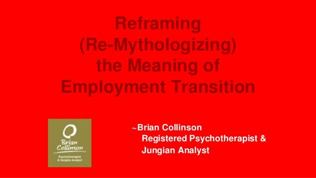 Reframing (Re-Mythologizing) the Meaning of Employment Transition ~Brian Collinson Registered Psychotherapist & Jungian An...