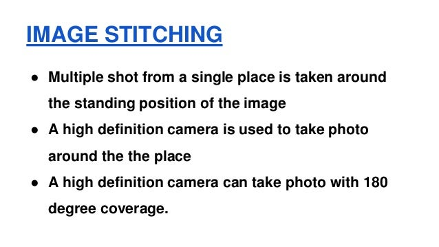 IMAGE STITCHING ● Multiple shot from a single place is taken around the standing position of the image ● A high definition...