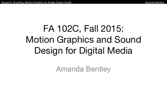 FA 102C, Fall 2015: Motion Graphics and Sound Design for Digital Media Amanda Bentley