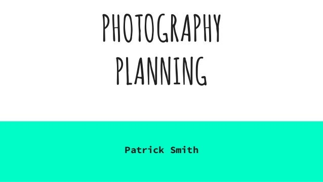 PHOTOGRAPHY PLANNING Patrick Smith