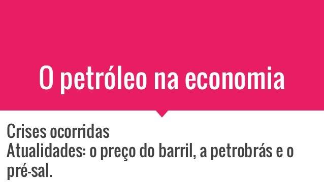 O petróleo na economia Crises ocorridas Atualidades: o preço do barril, a petrobrás e o pré-sal.