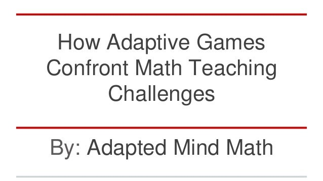 How Adaptive Games Confront Math Teaching Challenges By: Adapted Mind Math