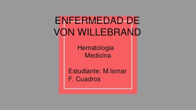 Hematologia Medicina Estudiante: M.Ismar F. Cuadros ENFERMEDAD DE VON WILLEBRAND