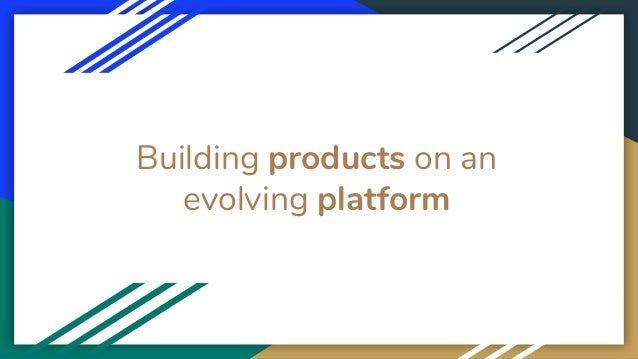 Building products on an evolving platform