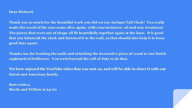 Dear Richard, Thank you so much for the beautiful work you did on our Antique Tall Clock! You really made the wood of the ...
