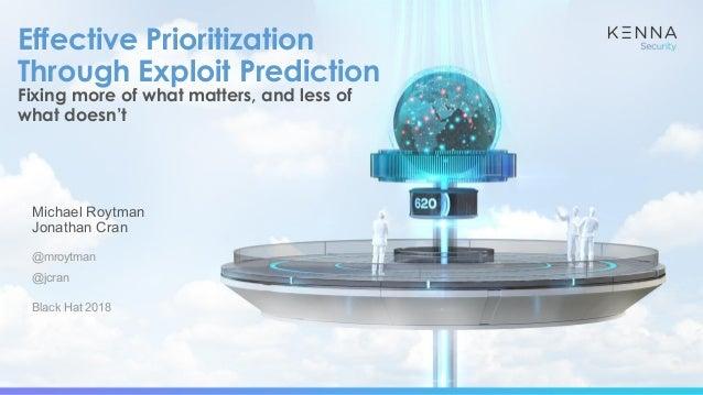 Michael Roytman Jonathan Cran @mroytman @jcran Black Hat 2018 Effective Prioritization Through Exploit Prediction Fixing m...