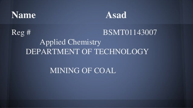 Name Asad Reg # BSMT01143007 Applied Chemistry DEPARTMENT OF TECHNOLOGY MINING OF COAL