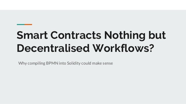 Smart Contracts Nothing but Decentralised Workflows? Why compiling BPMN into Solidity could make sense