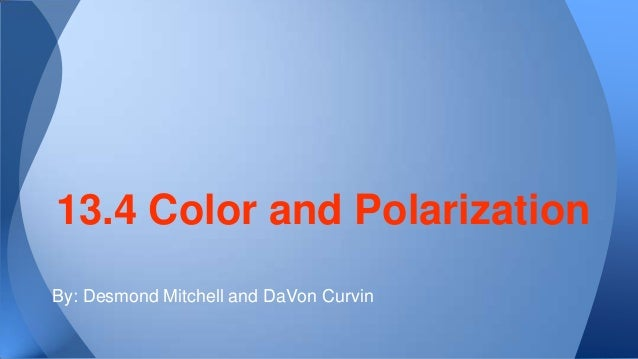 13.4 Color and Polarization By: Desmond Mitchell and DaVon Curvin