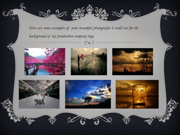 Here are some examples of some beautiful photographs I could use for thebackground of my production company logo.
