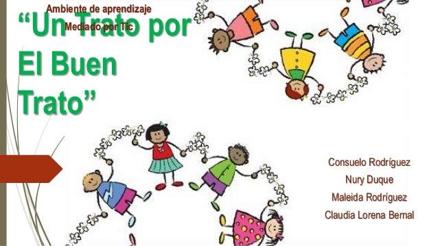 """""""Un Trato por El Buen Trato"""" Consuelo Rodríguez Nury Duque Maleida Rodríguez Claudia Lorena Bernal Ambiente de aprendizaje..."""