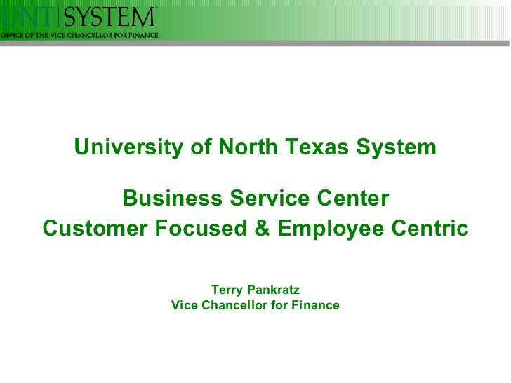 University of North Texas System Business Service Center Customer Focused & Employee Centric Terry Pankratz Vice Chancello...