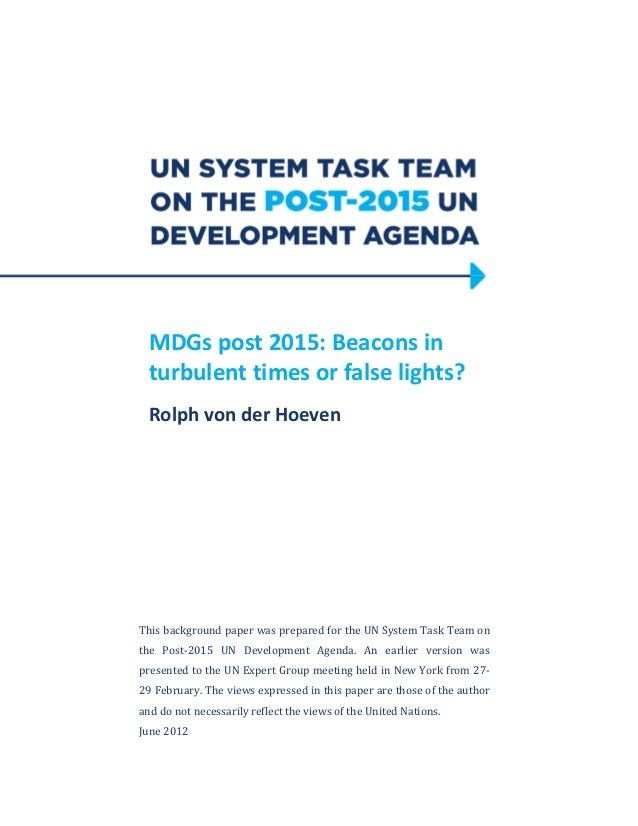 MDGs post 2015: Beacons inturbulent times or false lights?Rolph von der HoevenThis background paper was prepared for the U...