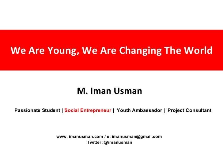 We Are Young, We Are Changing The World M. Iman Usman www. imanusman.com / e: imanusman@gmail.com  Twitter: @imanusman Pas...