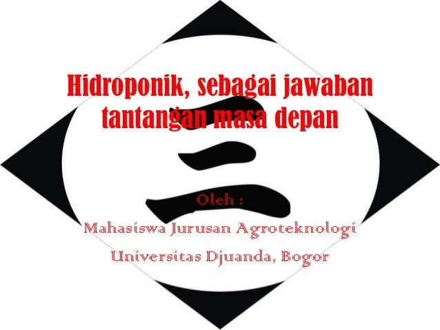 Hidroponik, sebagai jawaban   tantangan masa depan              Oleh : Mahasiswa Jurusan Agroteknologi   Universitas Djuan...