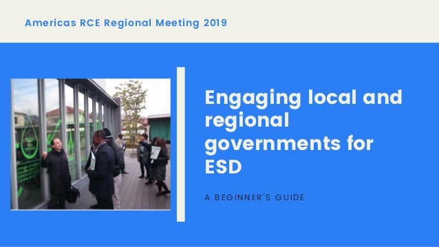 Americas RCE Regional Meeting 2019 Engaging local and regional governments for ESD A BEGINNER'S GUIDE