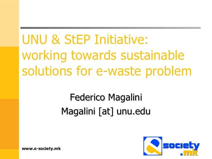 UNU & StEP Initiative: working towards sustainable solutions for e-waste problem Federico Magalini Magalini [at] unu.edu w...