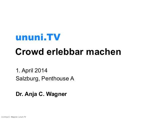 Crowd erlebbar machen 1. April 2014 Salzburg, Penthouse A ! Dr. Anja C. Wagner (c) Anja C. Wagner | ununi.TV ununi.TV