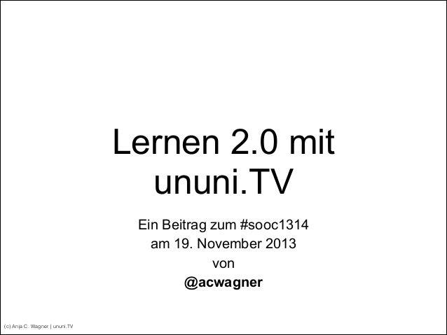Lernen 2.0 mit ununi.TV Ein Beitrag zum #sooc1314 am 19. November 2013 von @acwagner (c) Anja C. Wagner | ununi.TV